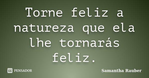 Torne feliz a natureza que ela lhe tornarás feliz.... Frase de Samantha Rauber.