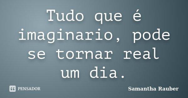Tudo que é imaginario, pode se tornar real um dia.... Frase de Samantha Rauber.