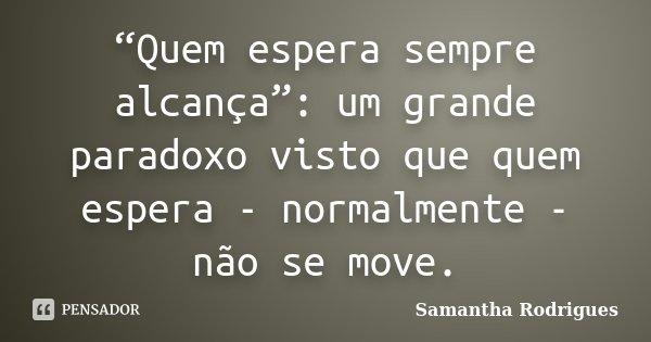"""""""Quem espera sempre alcança"""": um grande paradoxo visto que quem espera - normalmente - não se move.... Frase de Samantha Rodrigues."""