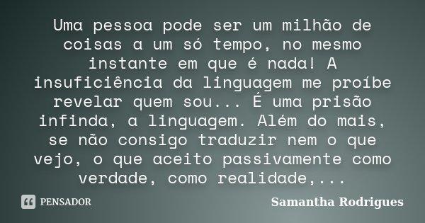 Uma pessoa pode ser um milhão de coisas a um só tempo, no mesmo instante em que é nada! A insuficiência da linguagem me proíbe revelar quem sou... É uma prisão ... Frase de Samantha Rodrigues.