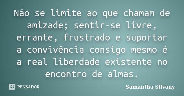 Não se limite ao que chamam de amizade; sentir-se livre, errante, frustrado e suportar a convivência consigo mesmo é a real liberdade existente no encontro de a... Frase de Samantha Silvany.