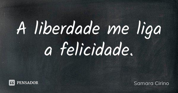 a Liberdade me liga a FELICIDADE.... Frase de Samara Cirino.