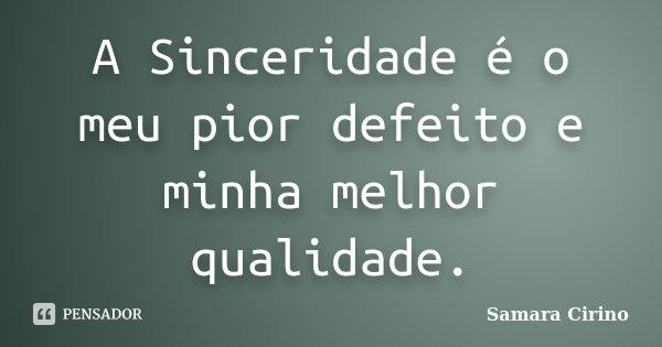 A Sinceridade é o meu pior defeito e minha melhor qualidade.... Frase de Samara Cirino.