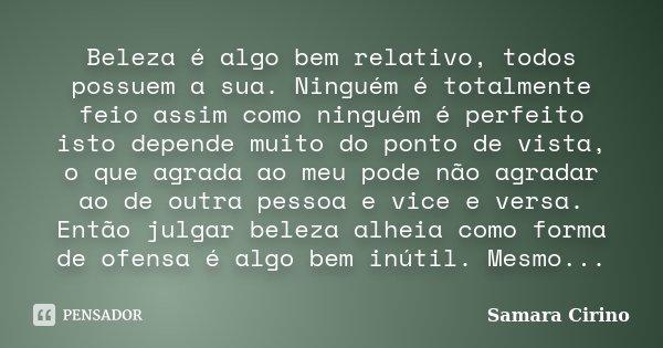Beleza é algo bem relativo, todos possuem a sua. Ninguém é totalmente feio assim como ninguém é perfeito isto depende muito do ponto de vista, o que agrada ao m... Frase de Samara Cirino.