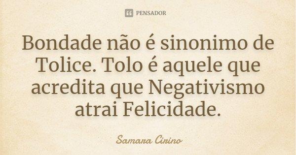 Bondade não é sinonimo de Tolice. Tolo é aquele que acredita que Negativismo atrai Felicidade.... Frase de Samara Cirino.