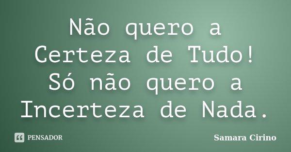 Não quero a Certeza de Tudo! Só não quero a Incerteza de Nada.... Frase de Samara Cirino.
