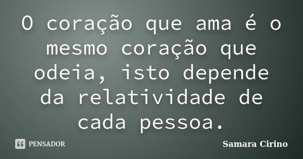 O coração que ama é o mesmo coração que odeia, isto depende da relatividade de cada pessoa.... Frase de Samara Cirino.