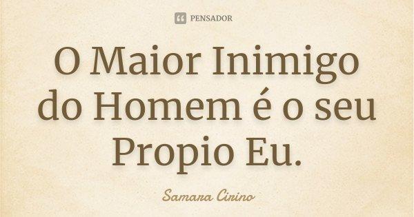 O Maior Inimigo do Homem é o seu Propio Eu.... Frase de Samara Cirino.