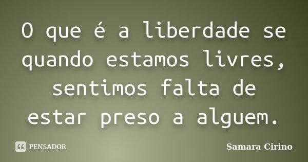 O que é a liberdade se quando estamos livres, sentimos falta de estar preso a alguem.... Frase de Samara Cirino.