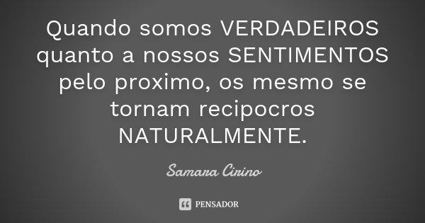 Quando somos VERDADEIROS quanto a nossos SENTIMENTOS pelo proximo, os mesmo se tornam recipocros NATURALMENTE.... Frase de Samara Cirino.