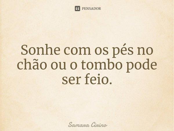 Sonhe com os pés no Chão ou o Tombo pode ser Feio.... Frase de Samara Cirino.