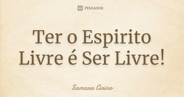 Ter o Espirito Livre é Ser Livre!... Frase de Samara Cirino.