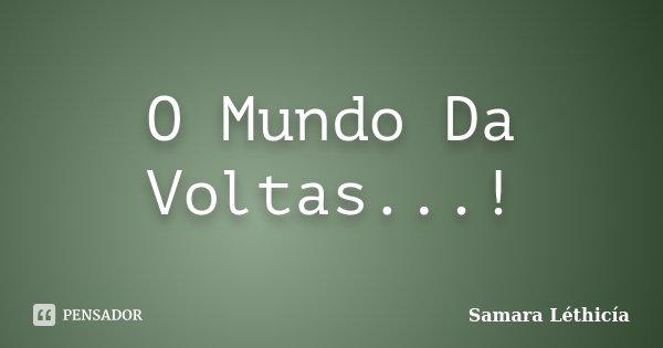 O Mundo Da Voltas...!... Frase de Samara Léthicía.