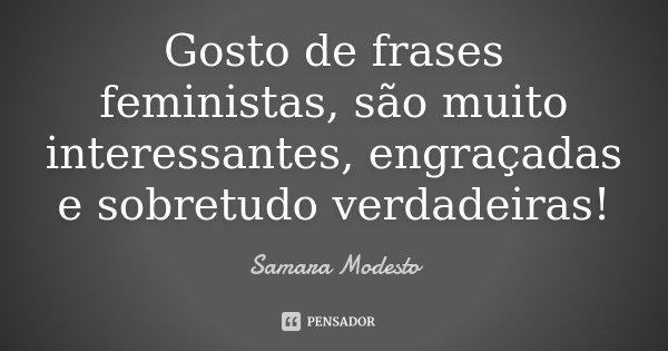 Gosto de frases feministas, são muito interessantes, engraçadas e sobretudo verdadeiras!... Frase de Samara Modesto.