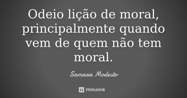 Odeio lição de moral, principalmente quando vem de quem não tem moral.... Frase de Samara Modesto.