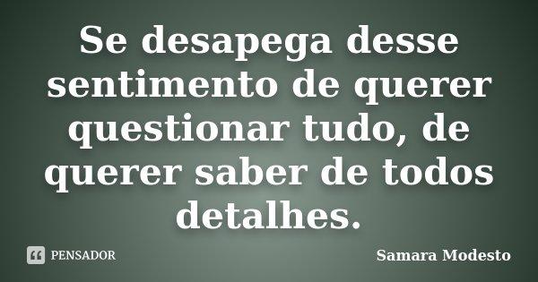 Se desapega desse sentimento de querer questionar tudo, de querer saber de todos detalhes.... Frase de Samara Modesto.