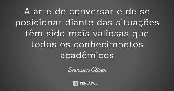 A arte de conversar e de se posicionar diante das situações têm sido mais valiosas que todos os conhecimnetos acadêmicos... Frase de Samara Oliver.