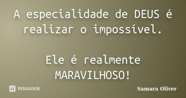 A especialidade de DEUS é realizar o impossível. Ele é realmente MARAVILHOSO!... Frase de Samara Oliver.