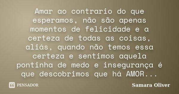 Amar ao contrario do que esperamos, não são apenas momentos de felicidade e a certeza de todas as coisas, aliás, quando não temos essa certeza e sentimos aquela... Frase de Samara Oliver.