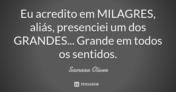 Eu acredito em MILAGRES, aliás, presenciei um dos GRANDES... Grande em todos os sentidos.... Frase de Samara Oliver.