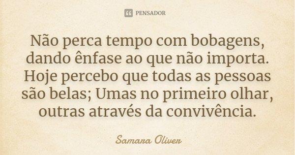 Não perca tempo com bobagens, dando ênfase ao que não importa. Hoje percebo que todas as pessoas são belas; Umas no primeiro olhar, outras através da convivênci... Frase de Samara Oliver.