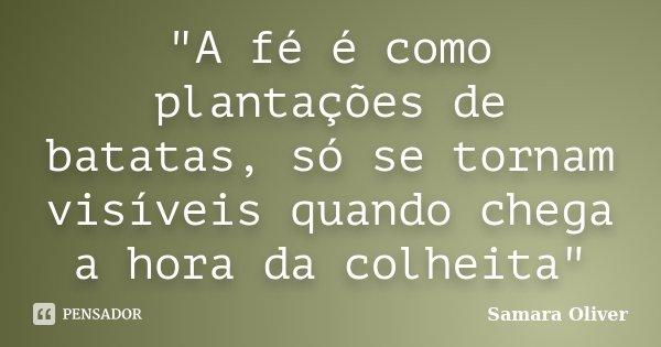 """""""A fé é como plantações de batatas, só se tornam visíveis quando chega a hora da colheita""""... Frase de Samara Oliver."""