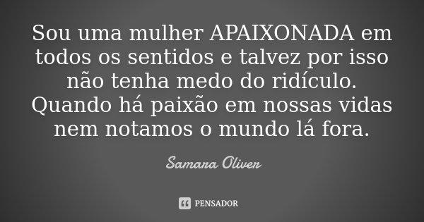 Sou uma mulher APAIXONADA em todos os sentidos e talvez por isso não tenha medo do ridículo. Quando há paixão em nossas vidas nem notamos o mundo lá fora.... Frase de Samara Oliver.