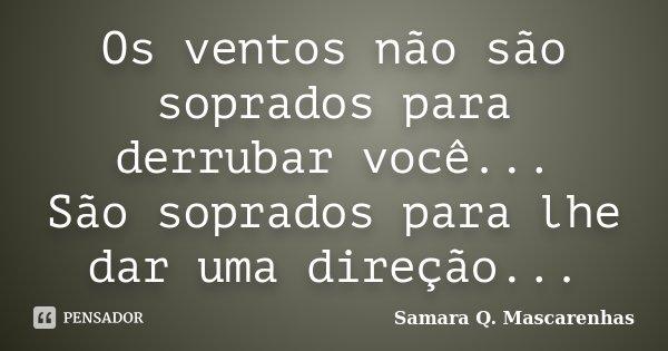 Os ventos não são soprados para derrubar você... São soprados para lhe dar uma direção...... Frase de Samara Q. Mascarenhas.