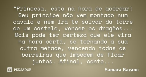 """""""Princesa, esta na hora de acordar! Seu príncipe não vem montado num cavalo e nem irá te salvar da torre de um castelo, vencer os dragões... Mais pode ter certe... Frase de Samara Rayane."""