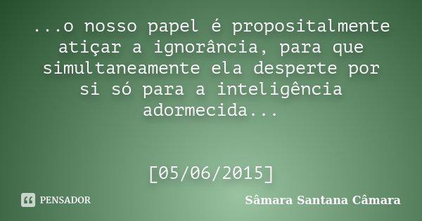 ...o nosso papel é propositalmente atiçar a ignorância, para que simultaneamente ela desperte por si só para a inteligência adormecida... [05/06/2015]... Frase de Sâmara Santana Câmara.