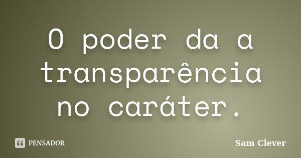 O poder da a transparência no caráter.... Frase de Sam Clever.