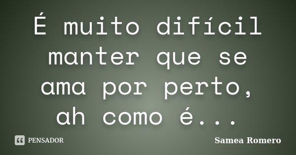 É muito difícil manter que se ama por perto, ah como é...... Frase de Samea Romero.