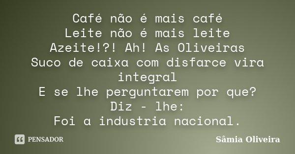 Café não é mais café Leite não é mais leite Azeite!?! Ah! As Oliveiras Suco de caixa com disfarce vira integral E se lhe perguntarem por que? Diz - lhe: Foi a i... Frase de Sâmia Oliveira.