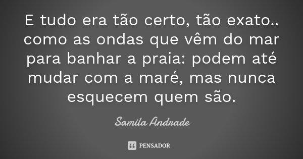 E tudo era tão certo, tão exato.. como as ondas que vêm do mar para banhar a praia: podem até mudar com a maré, mas nunca esquecem quem são.... Frase de Samila Andrade.