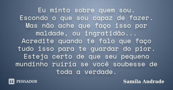 Eu minto sobre quem sou. Escondo o que sou capaz de fazer. Mas não ache que faço isso por maldade, ou ingratidão... Acredite quando te falo que faço tudo isso p... Frase de Samila Andrade.
