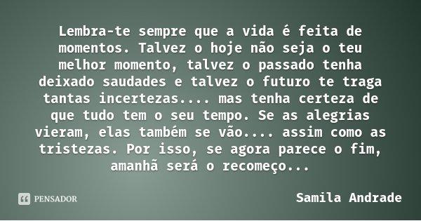 Lembra-te sempre que a vida é feita de momentos. Talvez o hoje não seja o teu melhor momento, talvez o passado tenha deixado saudades e talvez o futuro te traga... Frase de Samila Andrade.
