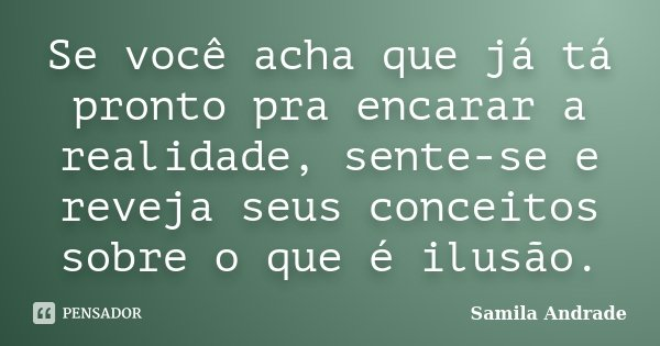 Se você acha que já tá pronto pra encarar a realidade, sente-se e reveja seus conceitos sobre o que é ilusão.... Frase de Samila Andrade.