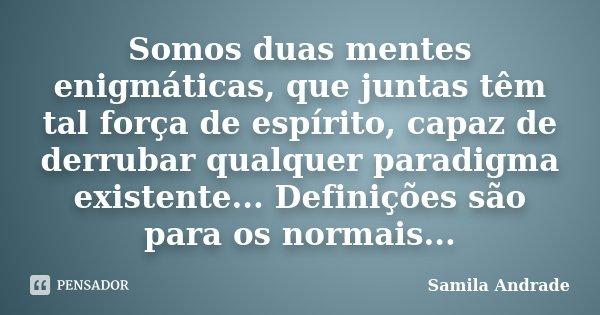 Somos duas mentes enigmáticas, que juntas têm tal força de espírito, capaz de derrubar qualquer paradigma existente... Definições são para os normais...... Frase de Samila Andrade.