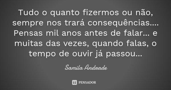 Tudo o quanto fizermos ou não, sempre nos trará consequências.... Pensas mil anos antes de falar... e muitas das vezes, quando falas, o tempo de ouvir já passou... Frase de Samila Andrade.
