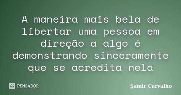 A maneira mais bela de libertar uma pessoa em direção a algo é demonstrando sinceramente que se acredita nela... Frase de Samir Carvalho.
