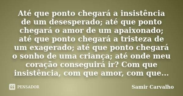 Até que ponto chegará a insistência de um desesperado; até que ponto chegará o amor de um apaixonado; até que ponto chegará a tristeza de um exagerado; até que ... Frase de Samir Carvalho.