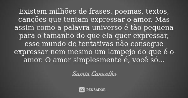 Existem milhões de frases, poemas, textos, canções que tentam expressar o amor. Mas assim como a palavra universo é tão pequena para o tamanho do que ela quer e... Frase de Samir Carvalho.