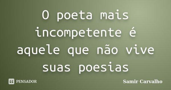 O poeta mais incompetente é aquele que não vive suas poesias... Frase de Samir Carvalho.