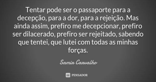 Tentar pode ser o passaporte para a decepção, para a dor, para a rejeição. Mas ainda assim, prefiro me decepcionar, prefiro ser dilacerado, prefiro ser rejeitad... Frase de Samir Carvalho.