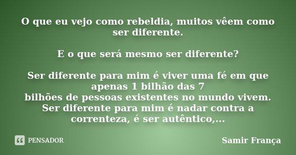 O que eu vejo como rebeldia, muitos vêem como ser diferente. E o que será mesmo ser diferente? Ser diferente para mim é viver uma fé em que apenas 1 bilhão das ... Frase de Samir França.