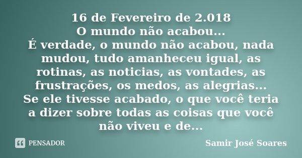 16 de Fevereiro de 2.018 O mundo não acabou... É verdade, o mundo não acabou, nada mudou, tudo amanheceu igual, as rotinas, as noticias, as vontades, as frustra... Frase de Samir José Soares.