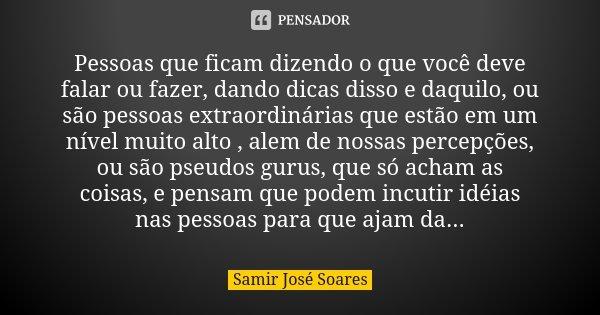 Pessoas que ficam dizendo o que você deve falar ou fazer, dando dicas disso e daquilo, ou são pessoas extraordinárias que estão em um nível muito alto , alem de... Frase de Samir José Soares.