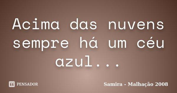 Acima das nuvens sempre há um céu azul...... Frase de Samira - Malhação 2008.