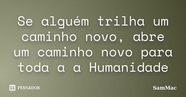 Se alguém trilha um caminho novo, abre um caminho novo para toda a a Humanidade... Frase de SamMac.
