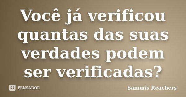 Você já verificou quantas das suas verdades podem ser verificadas?... Frase de Sammis Reachers.
